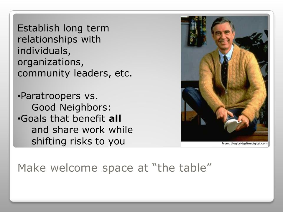 Make welcome space at the table Establish long term relationships with individuals, organizations, community leaders, etc.
