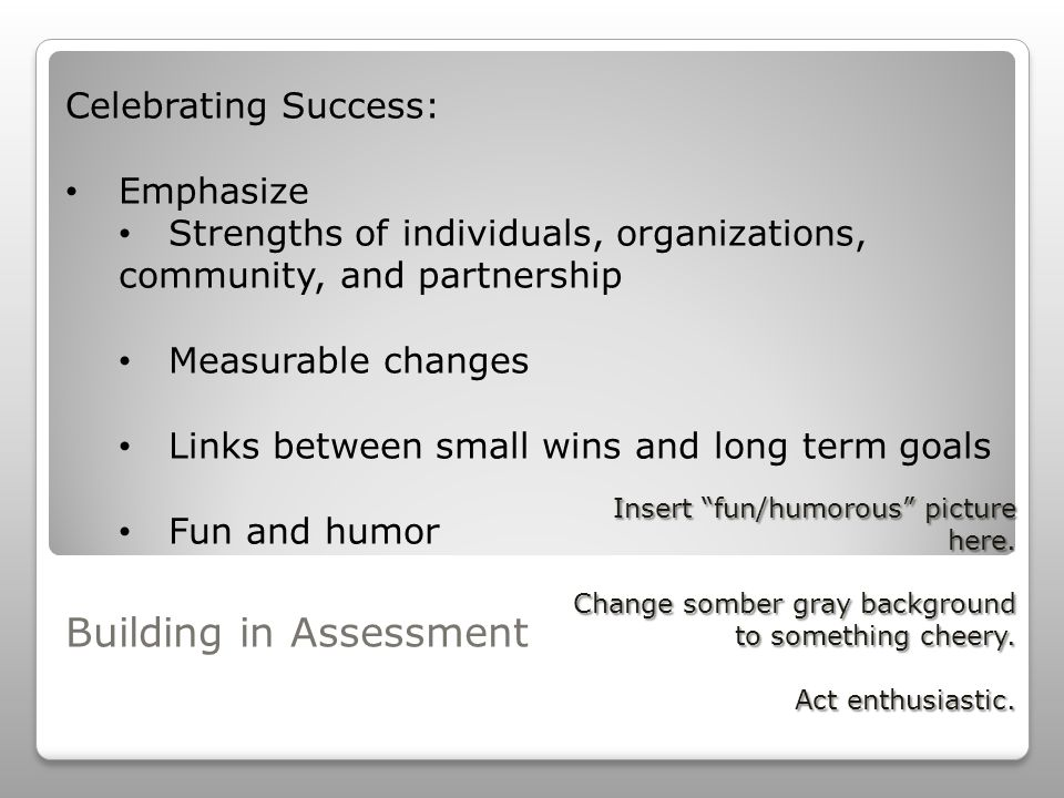 Building in Assessment Celebrating Success: Emphasize Strengths of individuals, organizations, community, and partnership Measurable changes Links between small wins and long term goals Fun and humor Insert fun/humorous picture here.