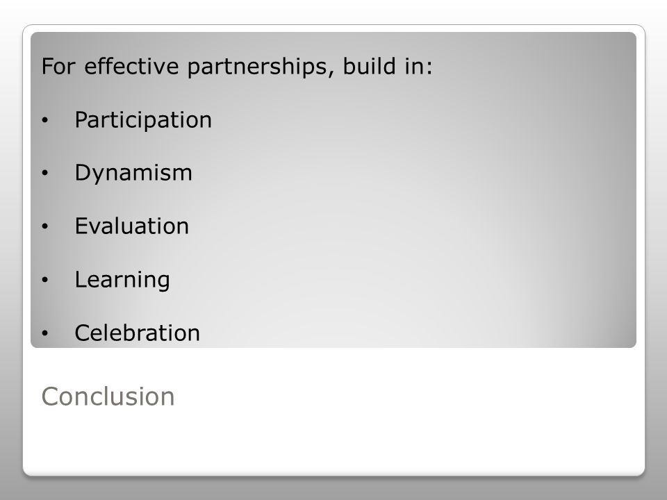 Conclusion For effective partnerships, build in: Participation Dynamism Evaluation Learning Celebration