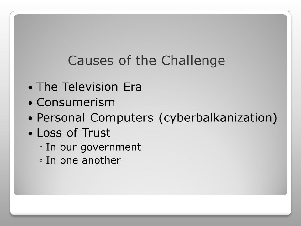 The Television Era Consumerism Personal Computers (cyberbalkanization) Loss of Trust ◦In our government ◦In one another Causes of the Challenge