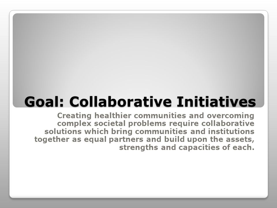 Goal: Collaborative Initiatives Creating healthier communities and overcoming complex societal problems require collaborative solutions which bring communities and institutions together as equal partners and build upon the assets, strengths and capacities of each.