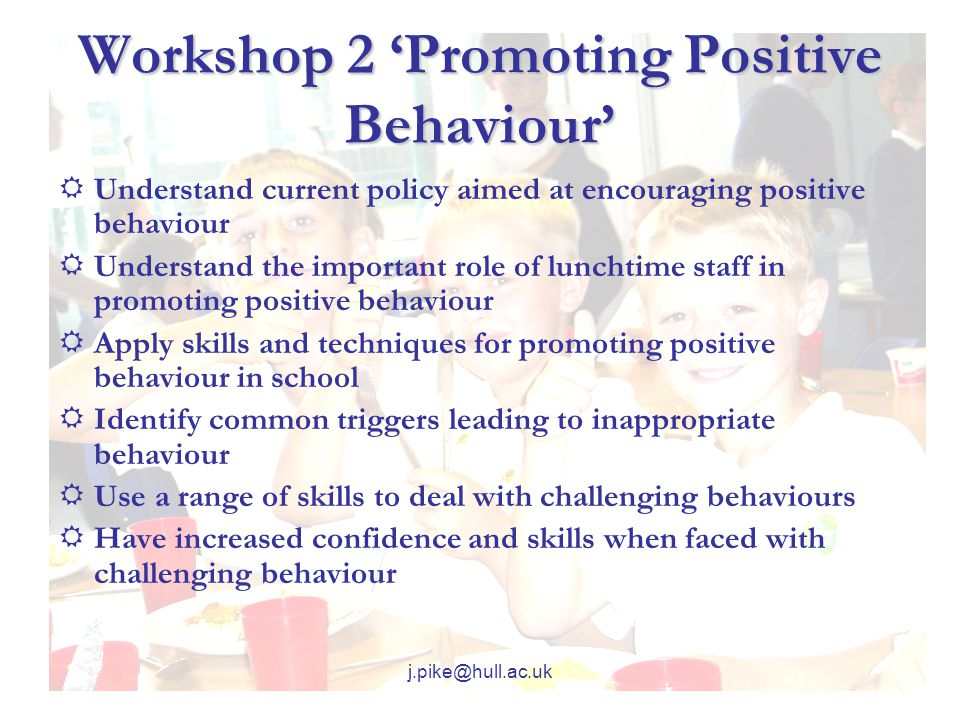 j.pike@hull.ac.uk Workshop 2 'Promoting Positive Behaviour'  Understand current policy aimed at encouraging positive behaviour  Understand the important role of lunchtime staff in promoting positive behaviour  Apply skills and techniques for promoting positive behaviour in school  Identify common triggers leading to inappropriate behaviour  Use a range of skills to deal with challenging behaviours  Have increased confidence and skills when faced with challenging behaviour