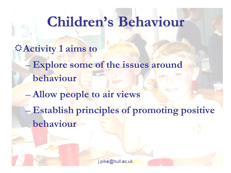 j.pike@hull.ac.uk Children's Behaviour  Activity 1 aims to –Explore some of the issues around behaviour –Allow people to air views –Establish principles of promoting positive behaviour