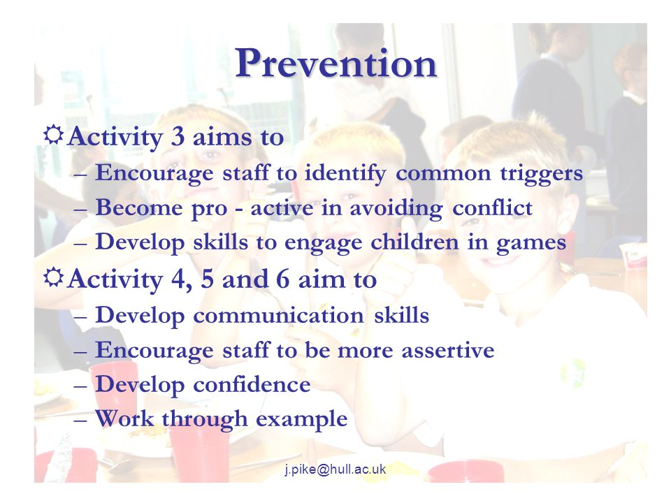 j.pike@hull.ac.uk Prevention  Activity 3 aims to –Encourage staff to identify common triggers –Become pro - active in avoiding conflict –Develop skills to engage children in games  Activity 4, 5 and 6 aim to –Develop communication skills –Encourage staff to be more assertive –Develop confidence –Work through example
