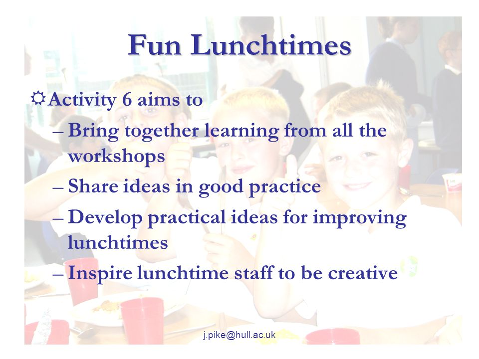 j.pike@hull.ac.uk Fun Lunchtimes  Activity 6 aims to –Bring together learning from all the workshops –Share ideas in good practice –Develop practical ideas for improving lunchtimes –Inspire lunchtime staff to be creative