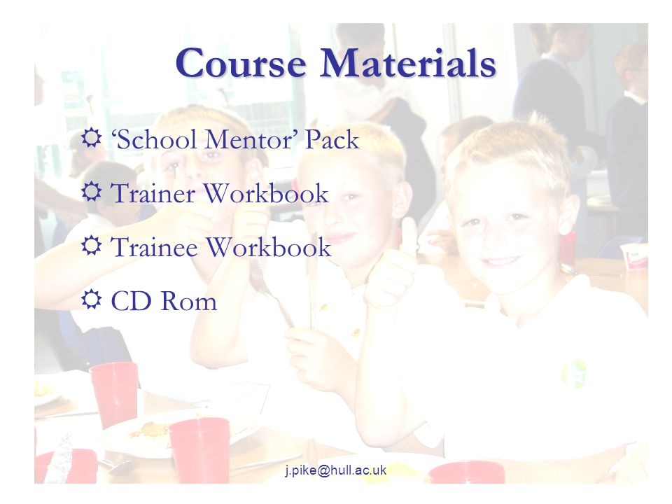 j.pike@hull.ac.uk Course Materials  'School Mentor' Pack  Trainer Workbook  Trainee Workbook  CD Rom