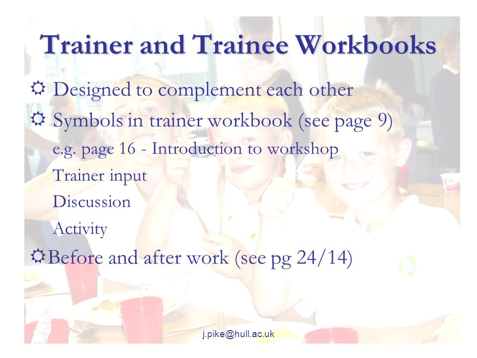 j.pike@hull.ac.uk Trainer and Trainee Workbooks  Designed to complement each other  Symbols in trainer workbook (see page 9) e.g.