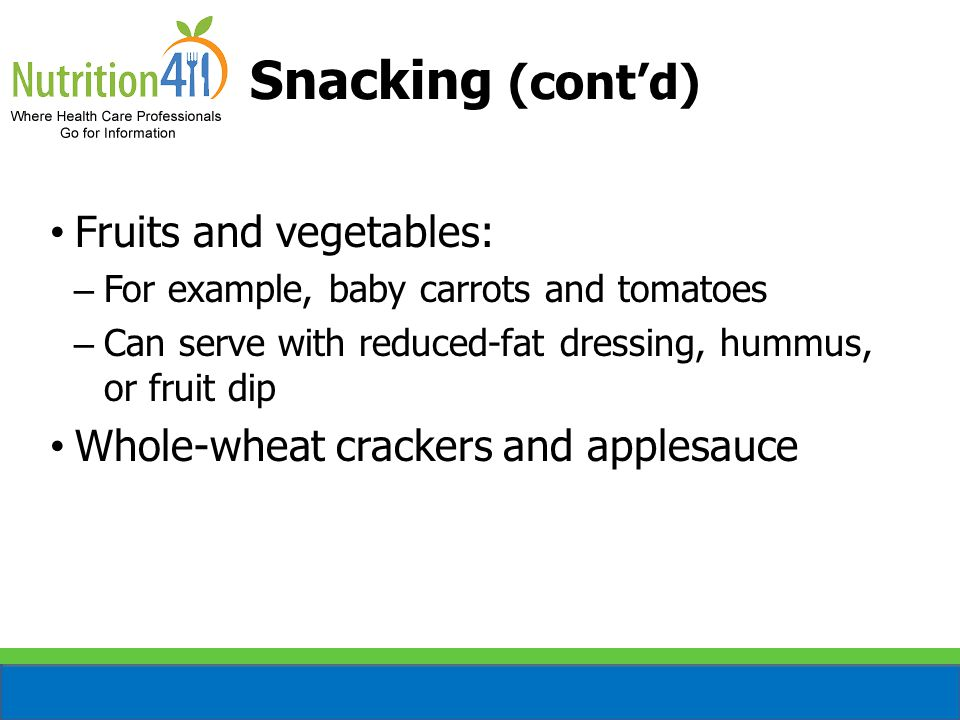 Snacking (cont'd) Fruits and vegetables: – For example, baby carrots and tomatoes – Can serve with reduced-fat dressing, hummus, or fruit dip Whole-wheat crackers and applesauce