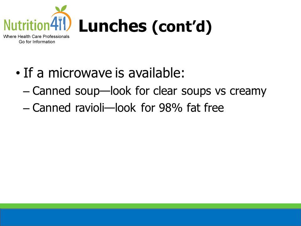 Lunches (cont'd) If a microwave is available: – Canned soup—look for clear soups vs creamy – Canned ravioli—look for 98% fat free