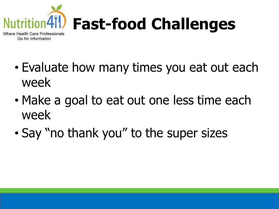 Fast-food Challenges Evaluate how many times you eat out each week Make a goal to eat out one less time each week Say no thank you to the super sizes