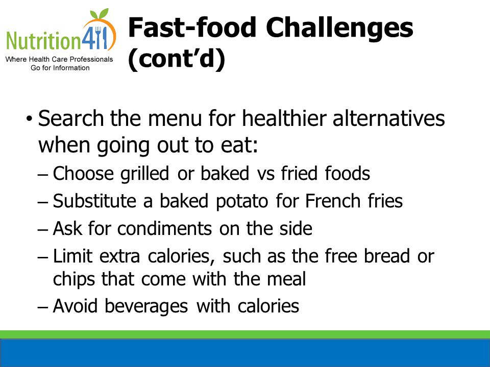 Fast-food Challenges (cont'd) Search the menu for healthier alternatives when going out to eat: – Choose grilled or baked vs fried foods – Substitute a baked potato for French fries – Ask for condiments on the side – Limit extra calories, such as the free bread or chips that come with the meal – Avoid beverages with calories