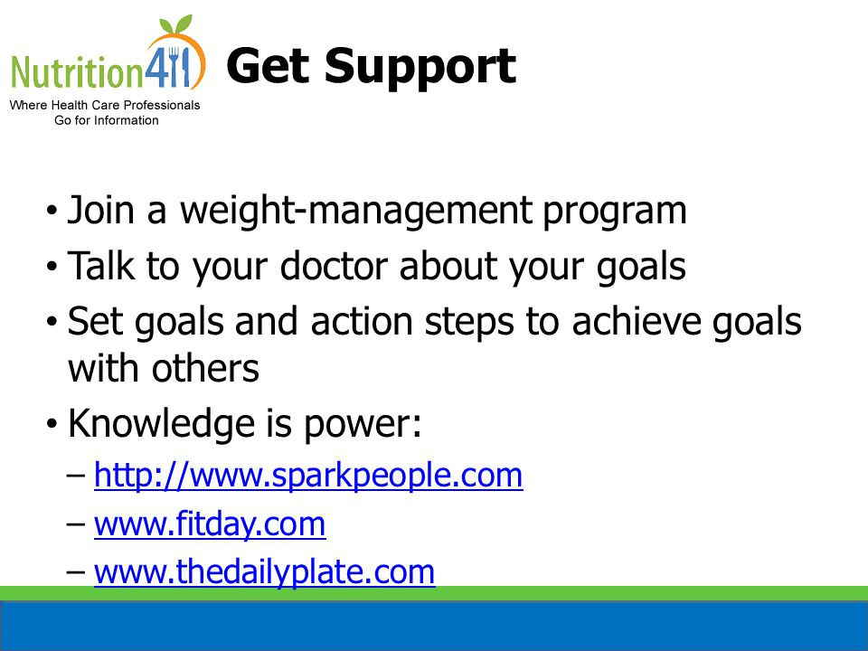 Get Support Join a weight-management program Talk to your doctor about your goals Set goals and action steps to achieve goals with others Knowledge is power: –http://www.sparkpeople.comhttp://www.sparkpeople.com –www.fitday.comwww.fitday.com –www.thedailyplate.comwww.thedailyplate.com