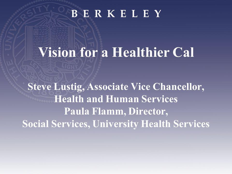 B E R K E L E Y Steve Lustig, Associate Vice Chancellor, Health and Human Services Paula Flamm, Director, Social Services, University Health Services Vision for a Healthier Cal