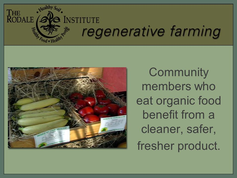 Community members who eat organic food benefit from a cleaner, safer, fresher product.