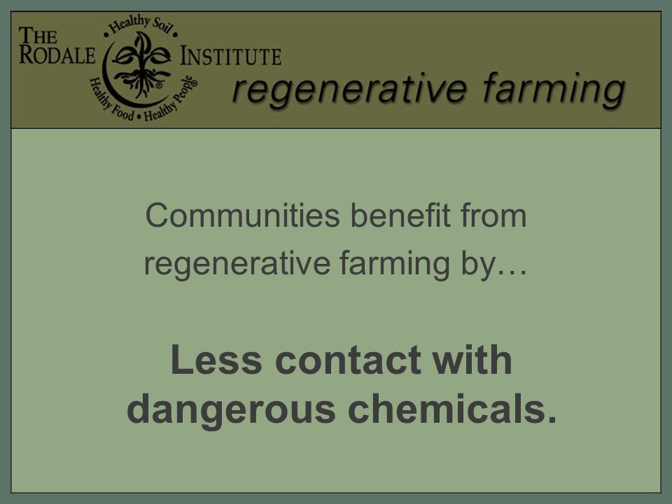 Communities benefit from regenerative farming by… Less contact with dangerous chemicals.