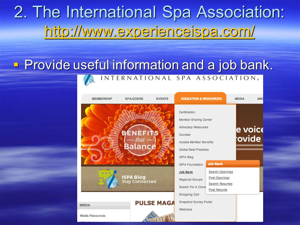 2. The International Spa Association: http://www.experienceispa.com/ http://www.experienceispa.com/  Provide useful information and a job bank.
