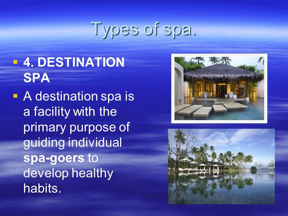 Types of spa.   4. DESTINATION SPA   A destination spa is a facility with the primary purpose of guiding individual spa-goers to develop healthy h