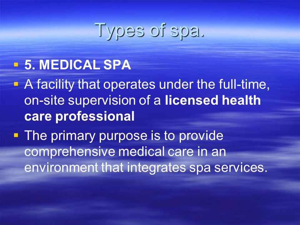 Types of spa.   5. MEDICAL SPA   A facility that operates under the full-time, on-site supervision of a licensed health care professional   The