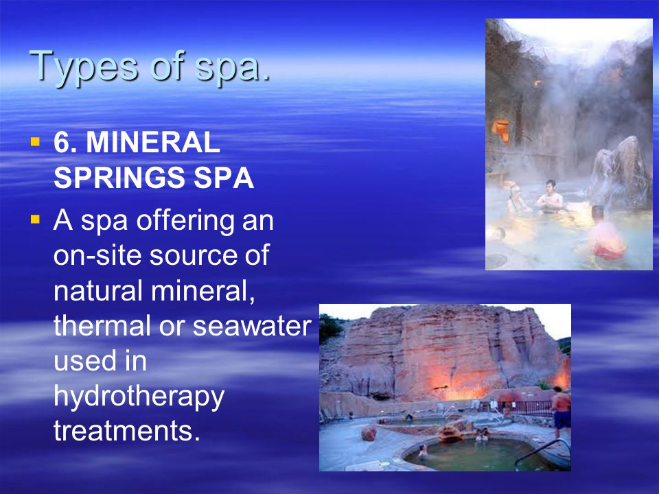 Types of spa.   6. MINERAL SPRINGS SPA   A spa offering an on-site source of natural mineral, thermal or seawater used in hydrotherapy treatments.