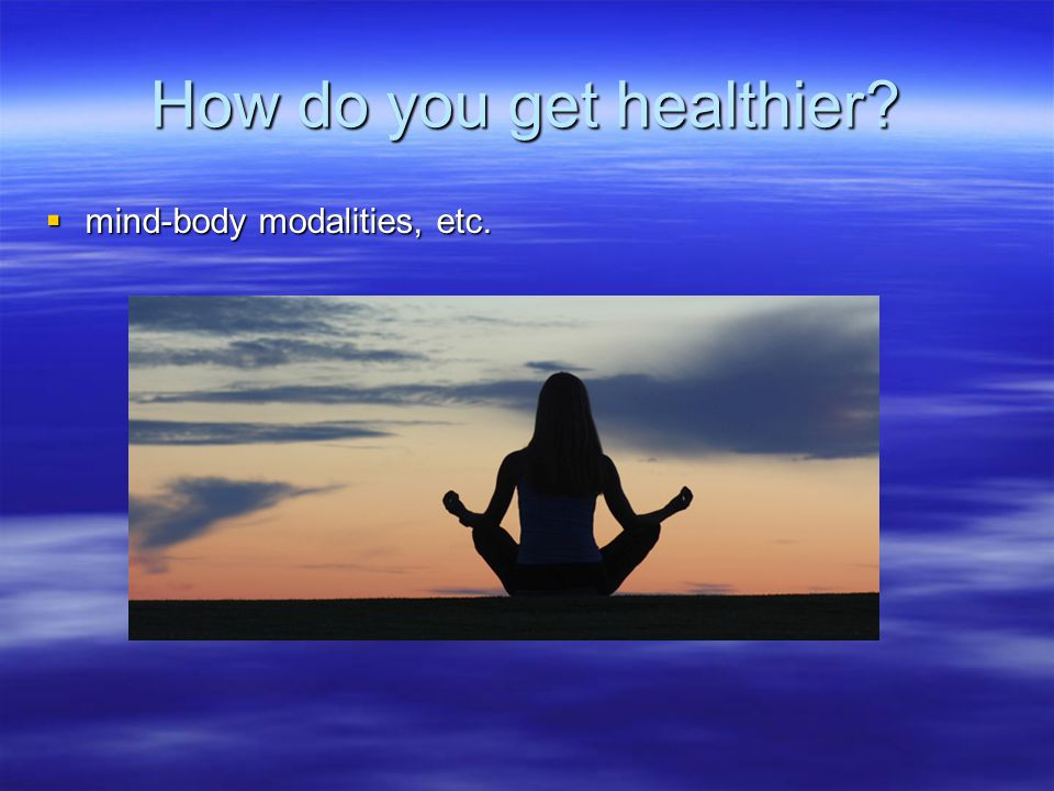 How do you get healthier?  mind-body modalities, etc.