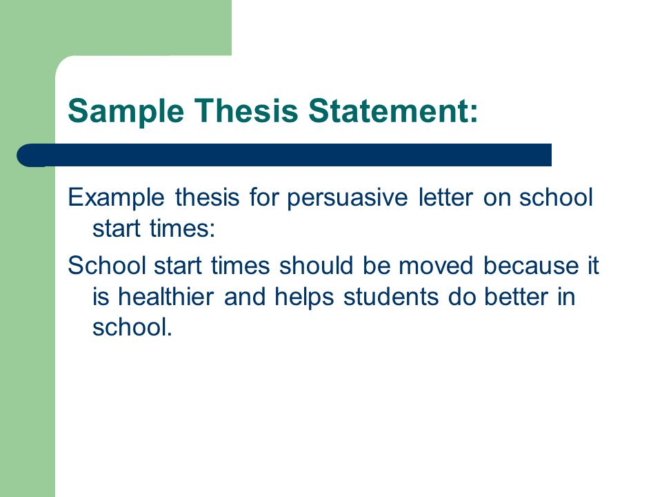 Sample Thesis Statement: Example thesis for persuasive letter on school start times: School start times should be moved because it is healthier and helps students do better in school.