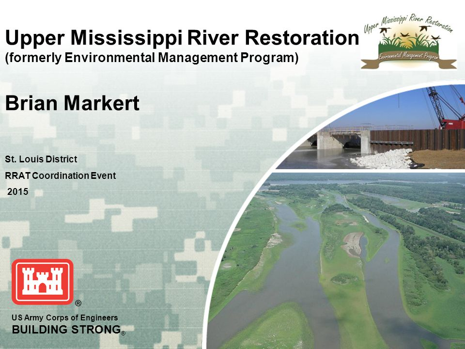US Army Corps of Engineers BUILDING STRONG ® Upper Mississippi River Restoration (formerly Environmental Management Program) Brian Markert St.