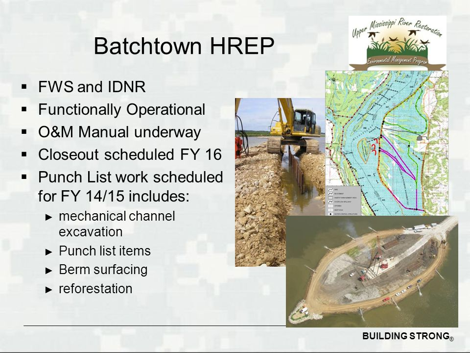 BUILDING STRONG ® Batchtown HREP  FWS and IDNR  Functionally Operational  O&M Manual underway  Closeout scheduled FY 16  Punch List work scheduled for FY 14/15 includes: ► mechanical channel excavation ► Punch list items ► Berm surfacing ► reforestation