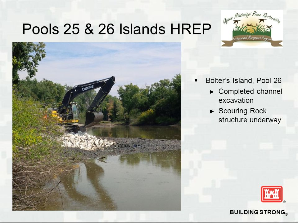 BUILDING STRONG ® Pools 25 & 26 Islands HREP  Bolter's Island, Pool 26 ► Completed channel excavation ► Scouring Rock structure underway