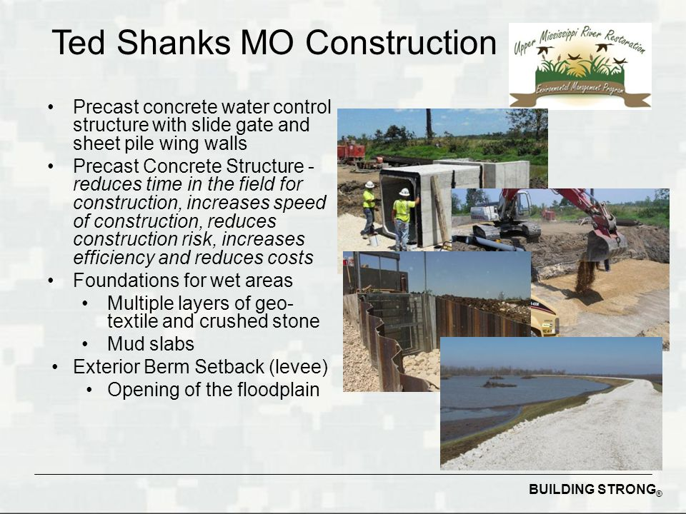BUILDING STRONG ® Precast concrete water control structure with slide gate and sheet pile wing walls Precast Concrete Structure - reduces time in the field for construction, increases speed of construction, reduces construction risk, increases efficiency and reduces costs Foundations for wet areas Multiple layers of geo- textile and crushed stone Mud slabs Exterior Berm Setback (levee) Opening of the floodplain Ted Shanks MO Construction