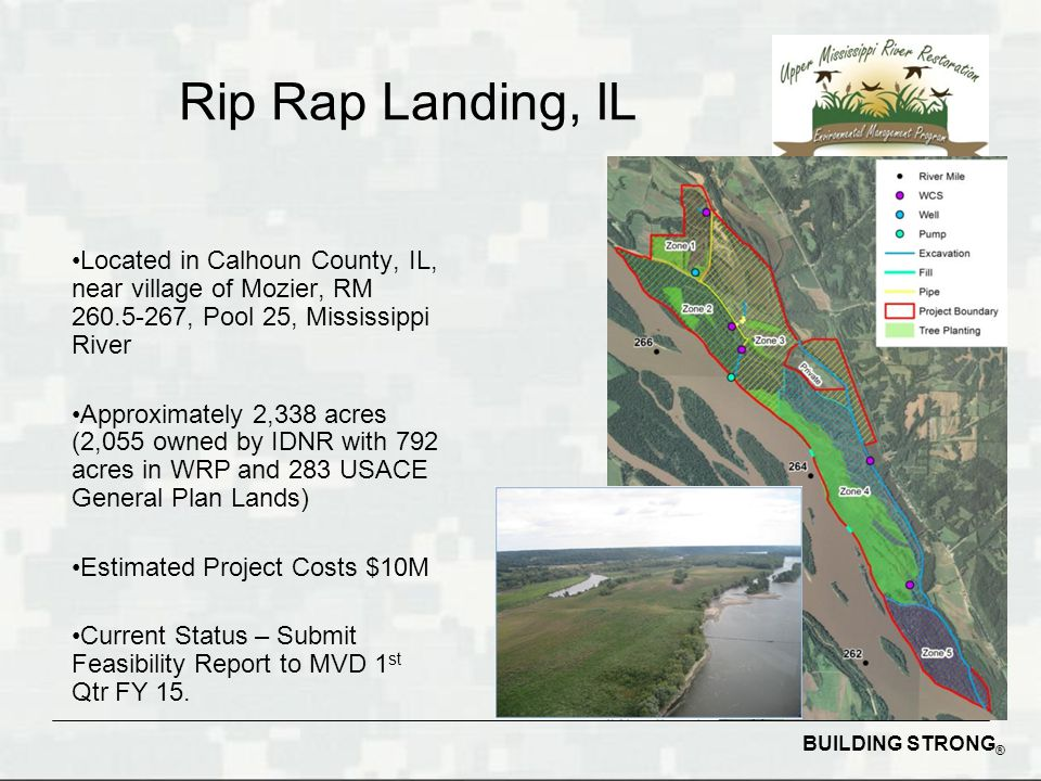 BUILDING STRONG ® Rip Rap Landing, IL Located in Calhoun County, IL, near village of Mozier, RM 260.5-267, Pool 25, Mississippi River Approximately 2,338 acres (2,055 owned by IDNR with 792 acres in WRP and 283 USACE General Plan Lands) Estimated Project Costs $10M Current Status – Submit Feasibility Report to MVD 1 st Qtr FY 15.