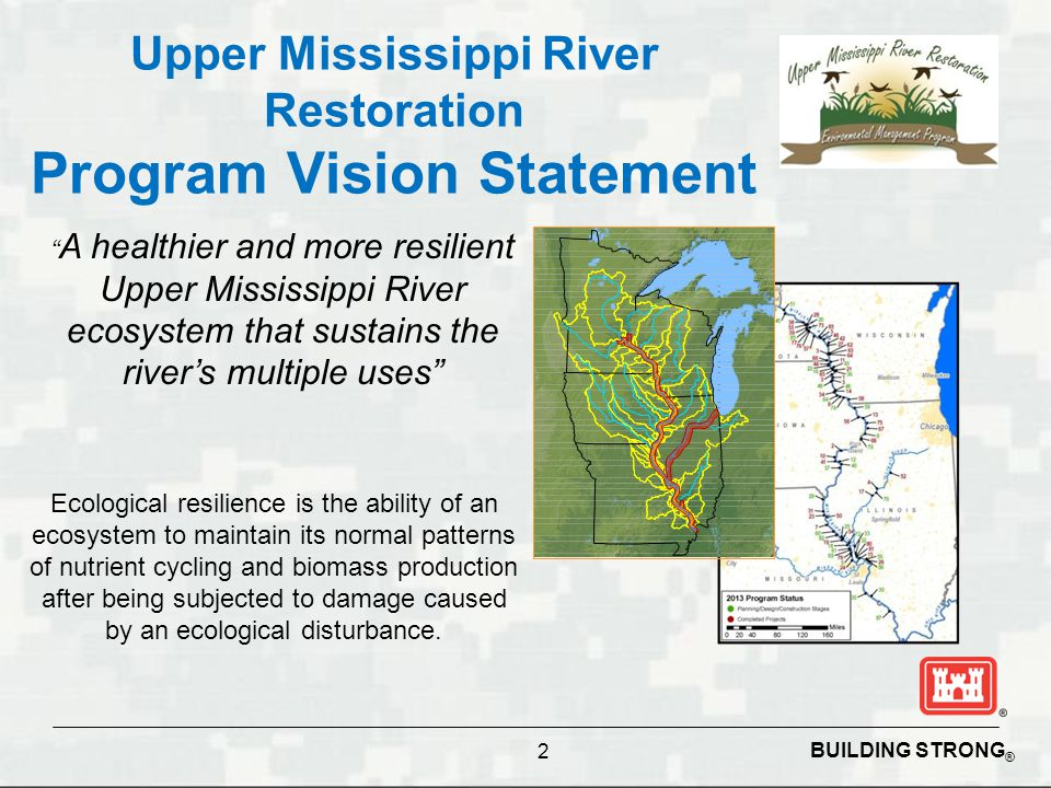 BUILDING STRONG ® 2 Upper Mississippi River Restoration Program Vision Statement A healthier and more resilient Upper Mississippi River ecosystem that sustains the river's multiple uses Ecological resilience is the ability of an ecosystem to maintain its normal patterns of nutrient cycling and biomass production after being subjected to damage caused by an ecological disturbance.