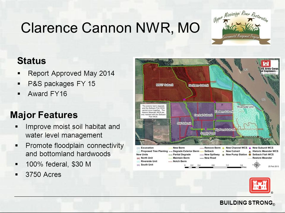 BUILDING STRONG ® Clarence Cannon NWR, MO Status  Report Approved May 2014  P&S packages FY 15  Award FY16 Major Features  Improve moist soil habitat and water level management  Promote floodplain connectivity and bottomland hardwoods  100% federal, $30 M  3750 Acres