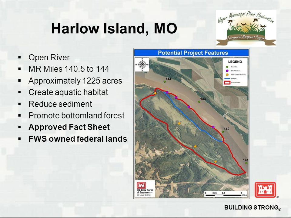 BUILDING STRONG ® Harlow Island, MO  Open River  MR Miles 140.5 to 144  Approximately 1225 acres  Create aquatic habitat  Reduce sediment  Promote bottomland forest  Approved Fact Sheet  FWS owned federal lands