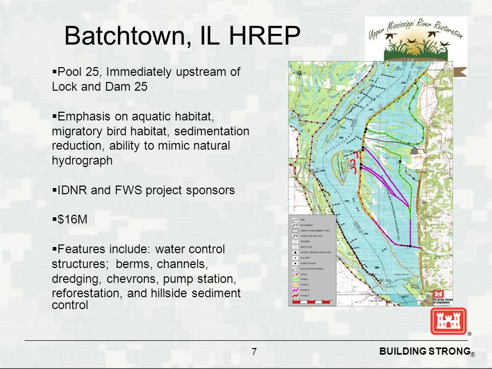 BUILDING STRONG ® 7 Batchtown, IL HREP  Pool 25, Immediately upstream of Lock and Dam 25  Emphasis on aquatic habitat, migratory bird habitat, sedimentation reduction, ability to mimic natural hydrograph  IDNR and FWS project sponsors  $16M  Features include: water control structures; berms, channels, dredging, chevrons, pump station, reforestation, and hillside sediment control