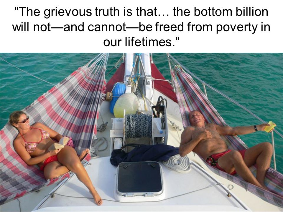 The grievous truth is that… the bottom billion will not—and cannot—be freed from poverty in our lifetimes.