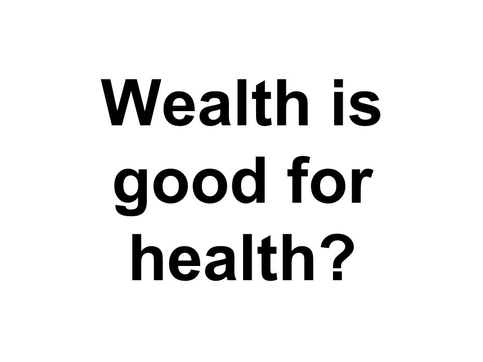 Wealth is good for health
