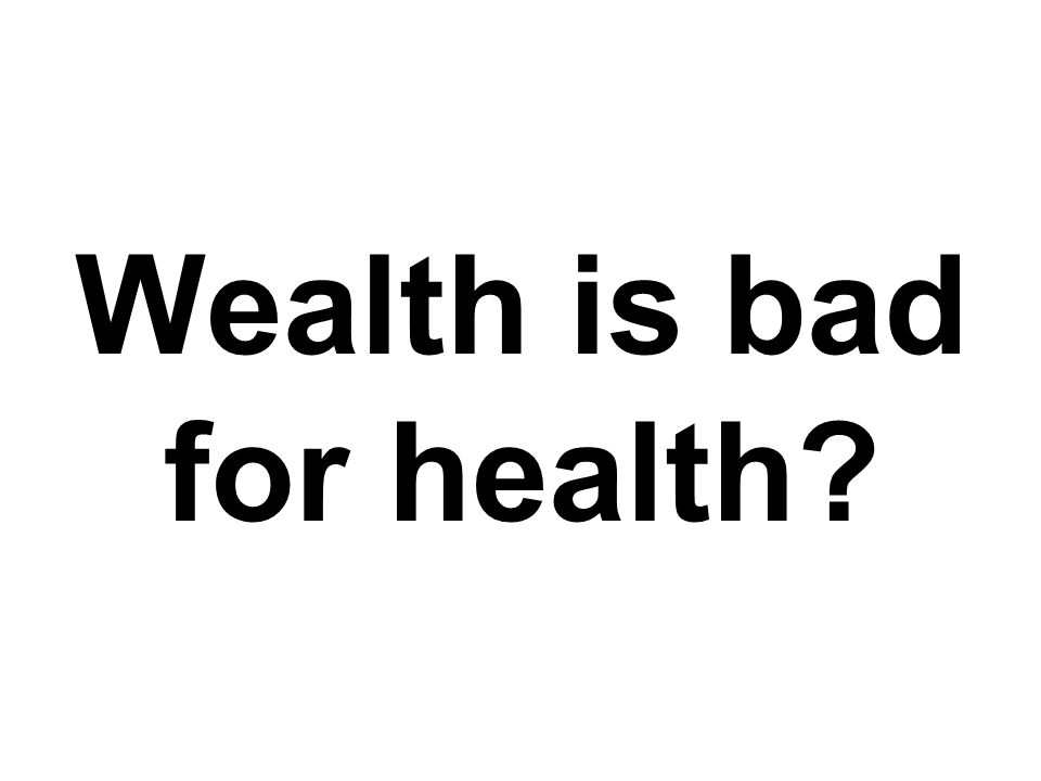 Wealth is bad for health?