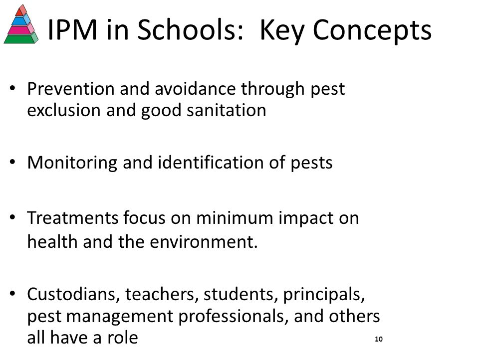 IPM in Schools: Key Concepts Prevention and avoidance through pest exclusion and good sanitation Monitoring and identification of pests Treatments focus on minimum impact on health and the environment.