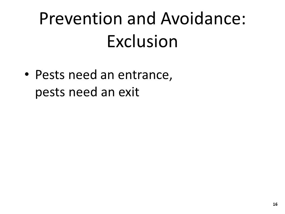 Prevention and Avoidance: Exclusion Pests need an entrance, pests need an exit 16