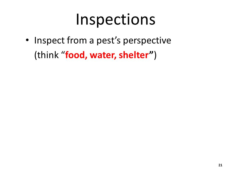 Inspections Inspect from a pest's perspective (think food, water, shelter ) 21