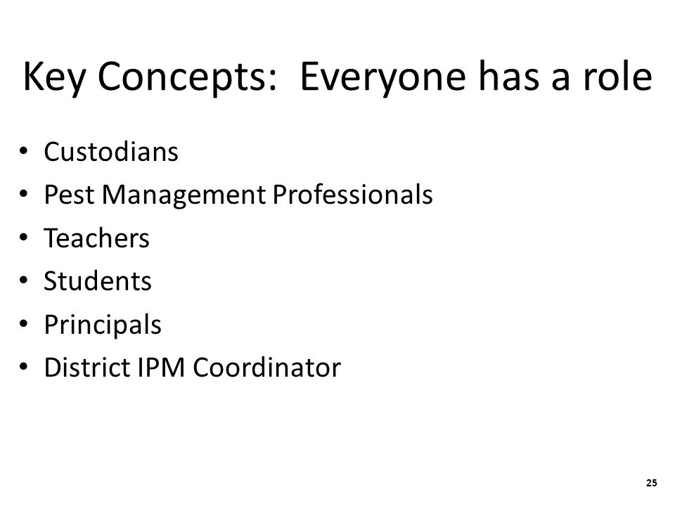 Key Concepts: Everyone has a role Custodians Pest Management Professionals Teachers Students Principals District IPM Coordinator 25