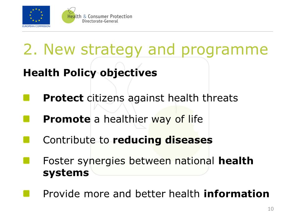 10 2. New strategy and programme Health Policy objectives Protect citizens against health threats Promote a healthier way of life Contribute to reduci