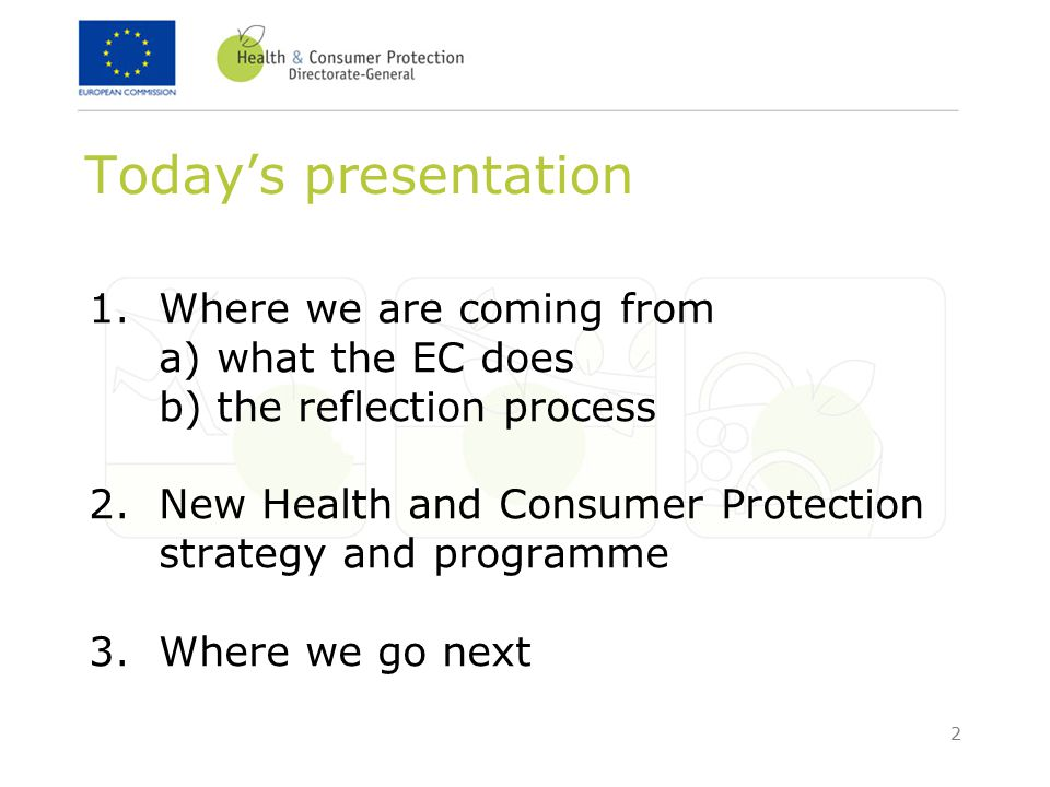 2 Today's presentation 1. Where we are coming from a) what the EC does b) the reflection process 2.New Health and Consumer Protection strategy and pro