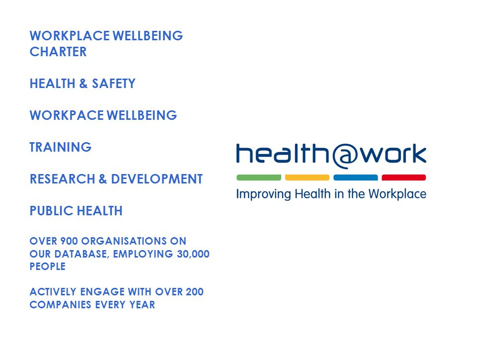 WORKPLACE WELLBEING CHARTER HEALTH & SAFETY WORKPACE WELLBEING TRAINING RESEARCH & DEVELOPMENT PUBLIC HEALTH OVER 900 ORGANISATIONS ON OUR DATABASE, EMPLOYING 30,000 PEOPLE ACTIVELY ENGAGE WITH OVER 200 COMPANIES EVERY YEAR