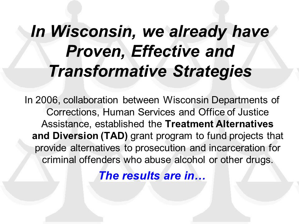 In Wisconsin, we already have Proven, Effective and Transformative Strategies In 2006, collaboration between Wisconsin Departments of Corrections, Human Services and Office of Justice Assistance, established the Treatment Alternatives and Diversion (TAD) grant program to fund projects that provide alternatives to prosecution and incarceration for criminal offenders who abuse alcohol or other drugs.