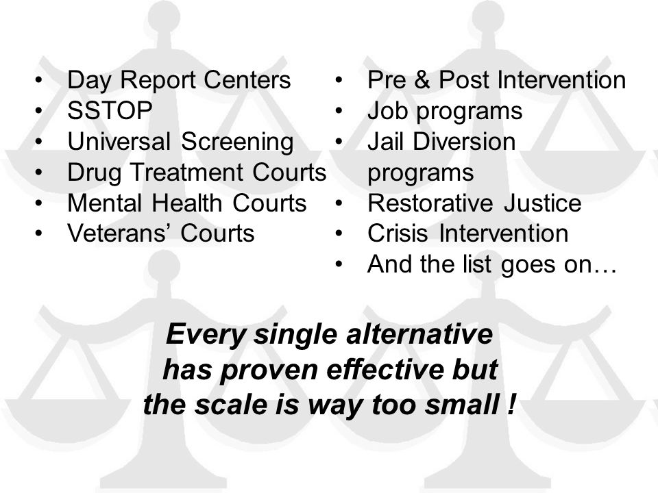 Day Report Centers SSTOP Universal Screening Drug Treatment Courts Mental Health Courts Veterans' Courts Job programs Jail Diversion programs Restorative Justice Crisis Intervention And the list goes on Day Report Centers SSTOP Universal Screening Drug Treatment Courts Mental Health Courts Veterans' Courts Pre & Post Intervention Job programs Jail Diversion programs Restorative Justice Crisis Intervention And the list goes on… Every single alternative has proven effective but the scale is way too small !