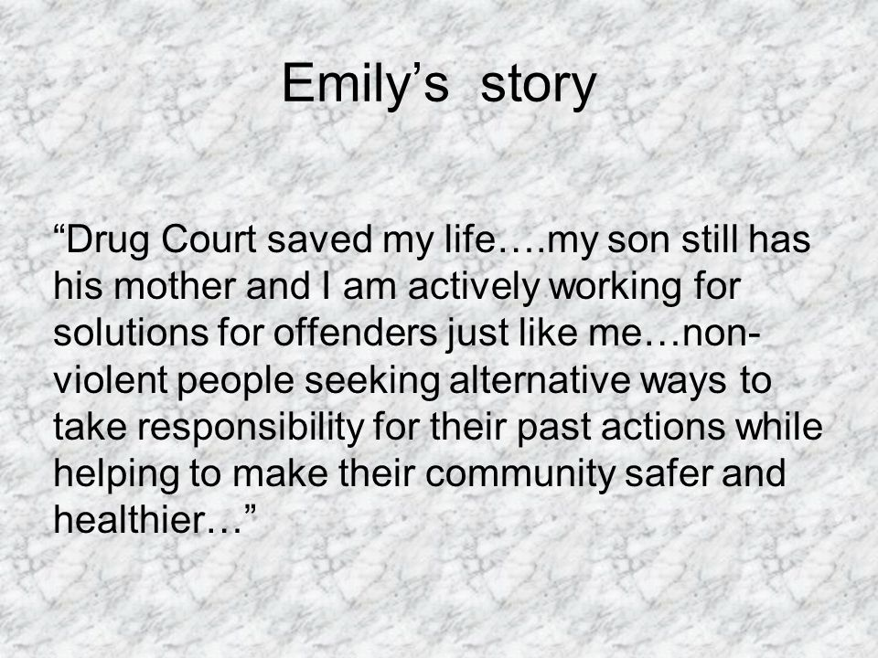 Emily's story Drug Court saved my life….my son still has his mother and I am actively working for solutions for offenders just like me…non- violent people seeking alternative ways to take responsibility for their past actions while helping to make their community safer and healthier…