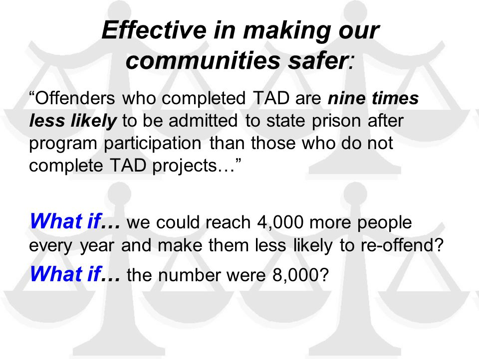 Effective in making our communities safer: Offenders who completed TAD are nine times less likely to be admitted to state prison after program participation than those who do not complete TAD projects… What if… we could reach 4,000 more people every year and make them less likely to re-offend.