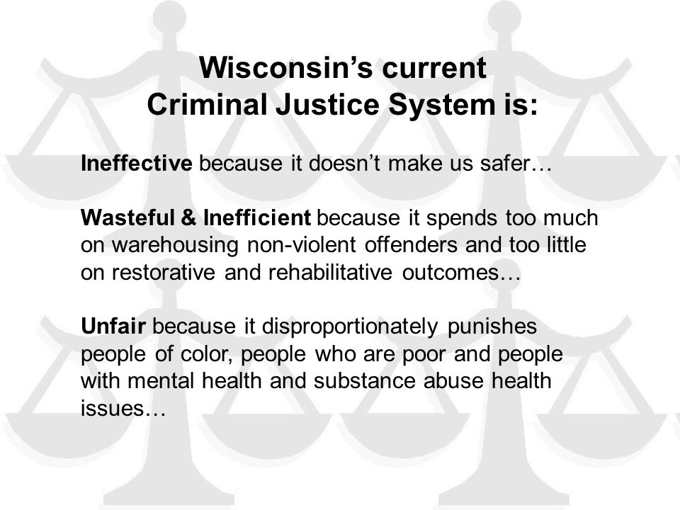Wisconsin's current Criminal Justice System is: Ineffective because it doesn't make us safer… Wasteful & Inefficient because it spends too much on warehousing non-violent offenders and too little on restorative and rehabilitative outcomes… Unfair because it disproportionately punishes people of color, people who are poor and people with mental health and substance abuse health issues…