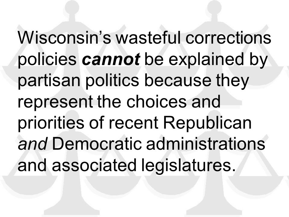 Wisconsin's wasteful corrections policies cannot be explained by partisan politics because they represent the choices and priorities of recent Republican and Democratic administrations and associated legislatures.